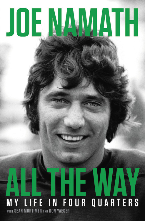 All the Way: My Life in Four Quarters by Joe Namath with Sean Mortimer and Don Yeager